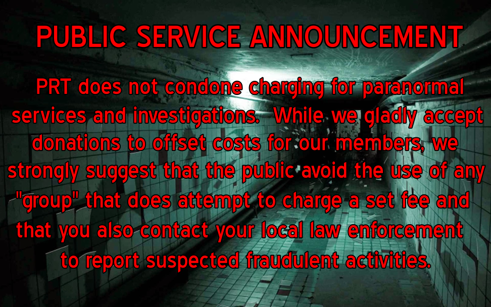 "PRI does not concone charging for paranormal services and investigations. While we gladly accept donations to offset costs for our members, we strongly suggest that the public avoid the use of any ""group"" that does attempt to charge a set fee and that you also contact your local law enforcement to report suspected fraudulent activities."